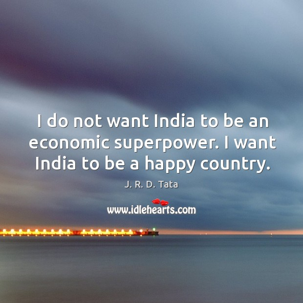I do not want India to be an economic superpower. I want India to be a happy country. Image