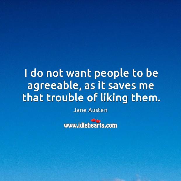 Image, I do not want people to be agreeable, as it saves me that trouble of liking them.