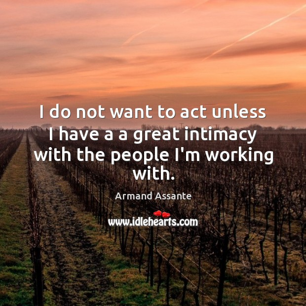 I do not want to act unless I have a a great intimacy with the people I'm working with. Image