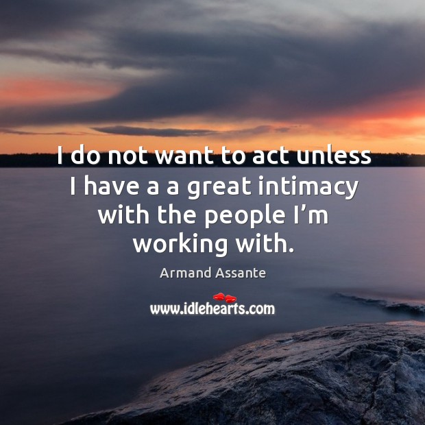 Image, I do not want to act unless I have a a great intimacy with the people I'm working with.