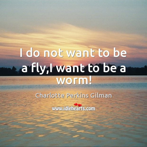 Image, I do not want to be a fly,I want to be a worm!
