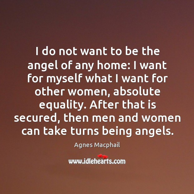 Image, I do not want to be the angel of any home: I want for myself what I want for other women