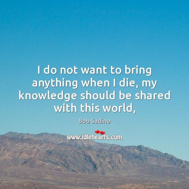 Image, I do not want to bring anything when I die, my knowledge should be shared with this world,