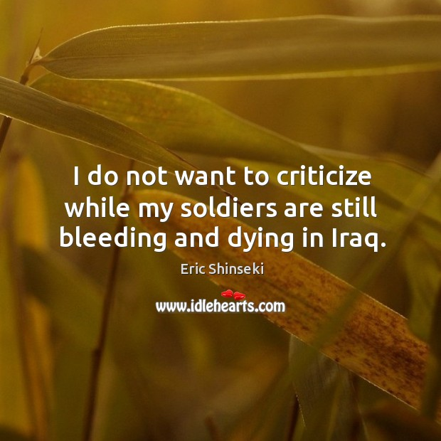 I do not want to criticize while my soldiers are still bleeding and dying in Iraq. Image