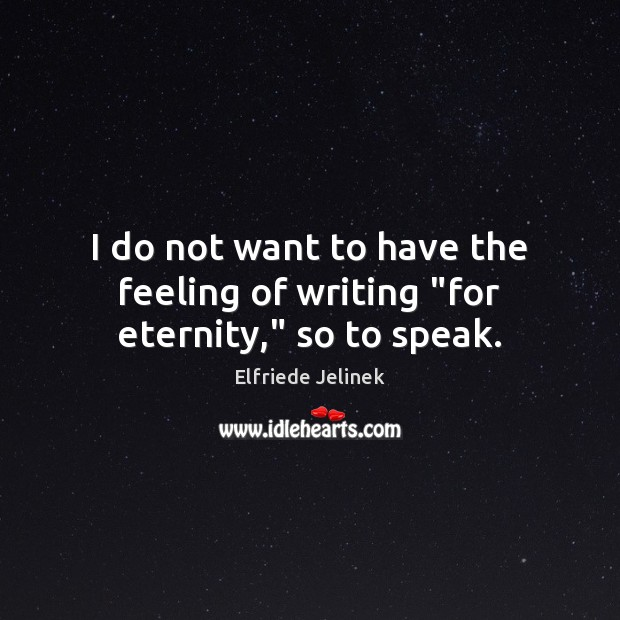"""I do not want to have the feeling of writing """"for eternity,"""" so to speak. Image"""