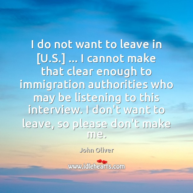 I do not want to leave in [U.S.] … I cannot make John Oliver Picture Quote