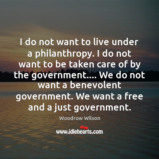 I do not want to live under a philanthropy. I do not Woodrow Wilson Picture Quote