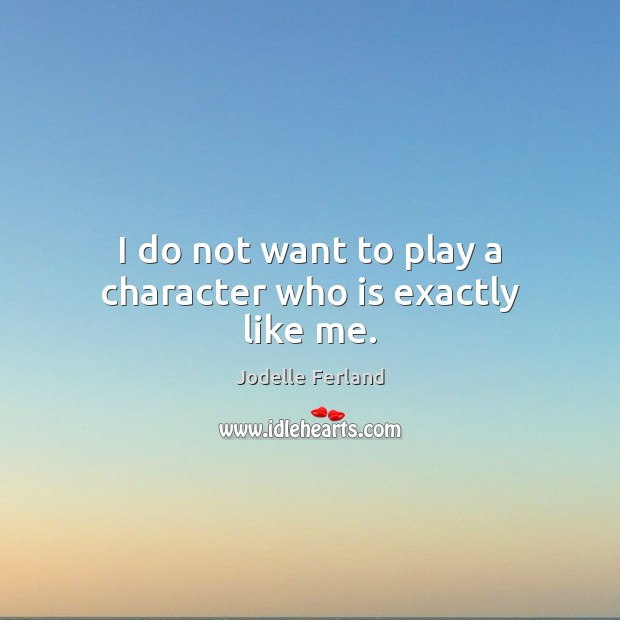 I do not want to play a character who is exactly like me. Image
