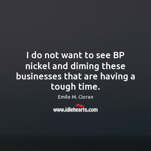 I do not want to see BP nickel and diming these businesses that are having a tough time. Image