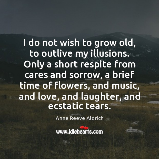 Image, I do not wish to grow old, to outlive my illusions. Only