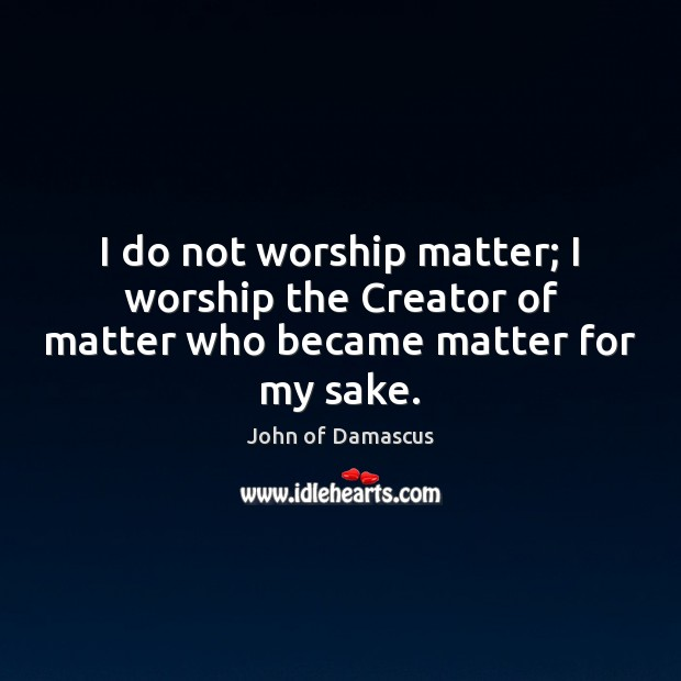 I do not worship matter; I worship the Creator of matter who became matter for my sake. John of Damascus Picture Quote