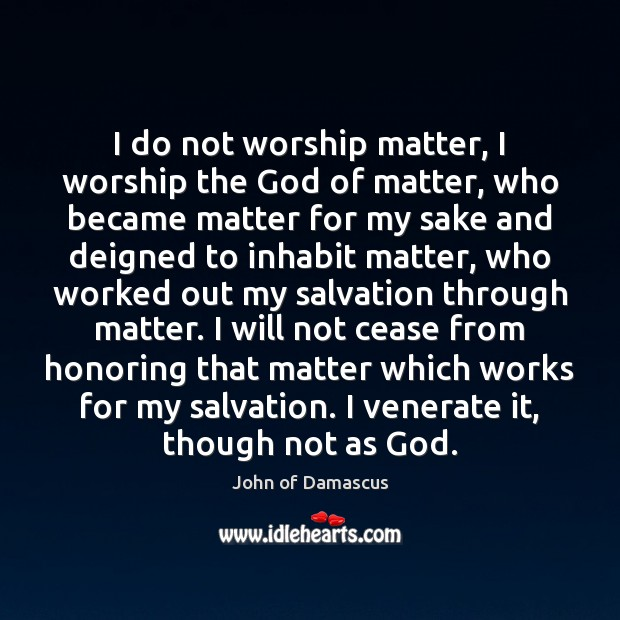 I do not worship matter, I worship the God of matter, who John of Damascus Picture Quote