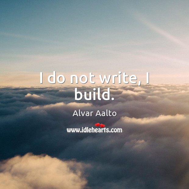 Image, I do not write, I build.
