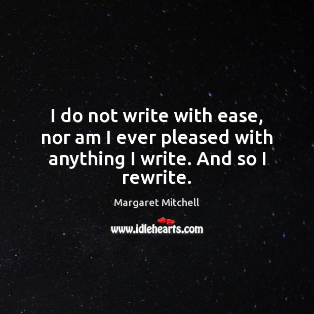 I do not write with ease, nor am I ever pleased with anything I write. And so I rewrite. Margaret Mitchell Picture Quote