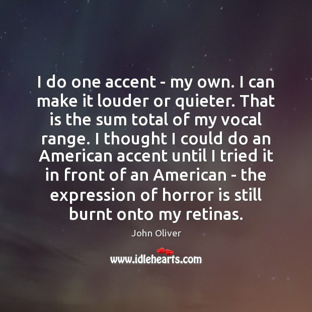I do one accent – my own. I can make it louder John Oliver Picture Quote