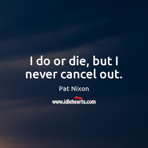 I do or die, but I never cancel out. Do or Die Quotes Image