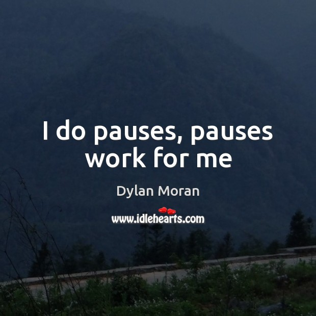 Image, I do pauses, pauses work for me