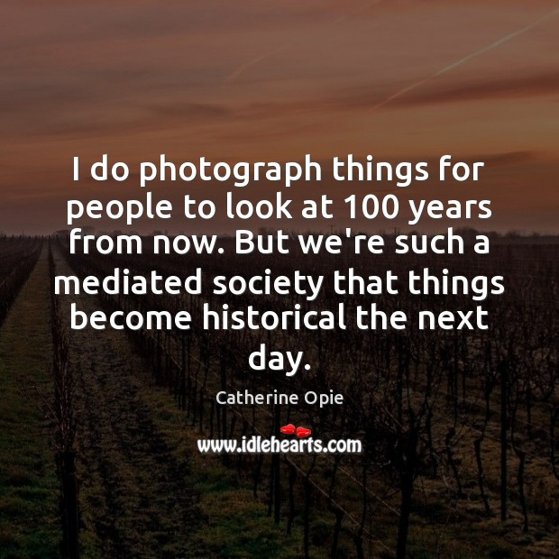 I do photograph things for people to look at 100 years from now. Image