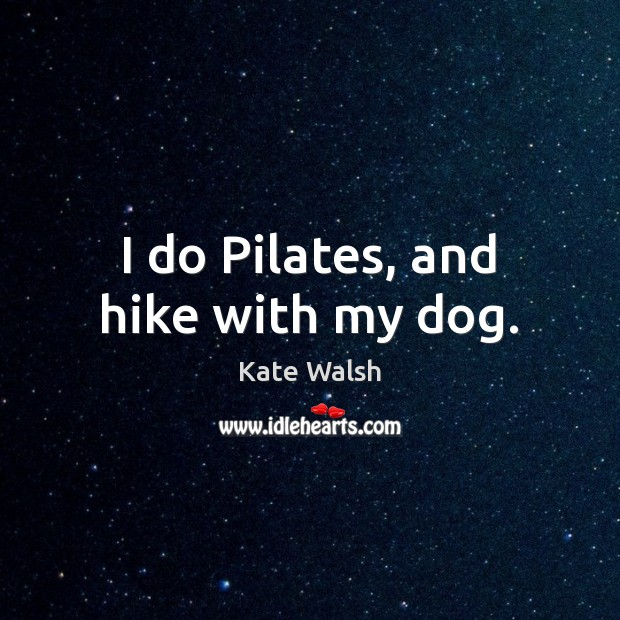 I do Pilates, and hike with my dog. Kate Walsh Picture Quote