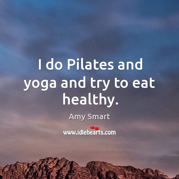 I do pilates and yoga and try to eat healthy. Amy Smart Picture Quote