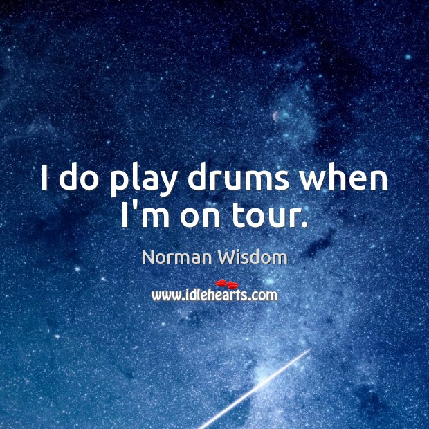 I do play drums when I'm on tour. Image