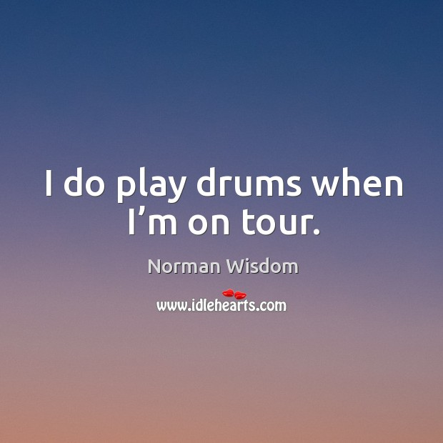 I do play drums when I'm on tour. Norman Wisdom Picture Quote