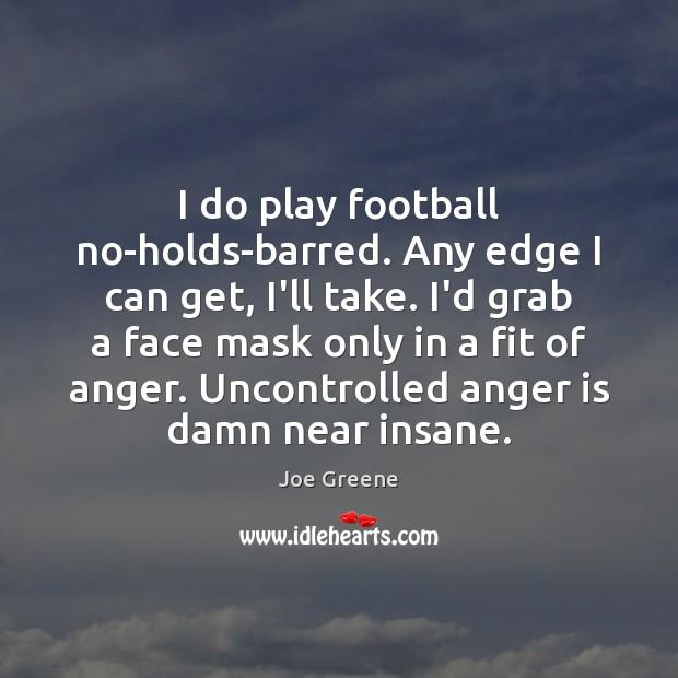 I do play football no-holds-barred. Any edge I can get, I'll take. Image