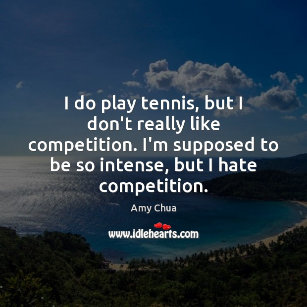 I do play tennis, but I don't really like competition. I'm supposed Amy Chua Picture Quote