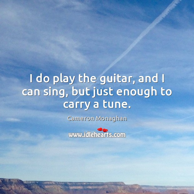 Image, I do play the guitar, and I can sing, but just enough to carry a tune.