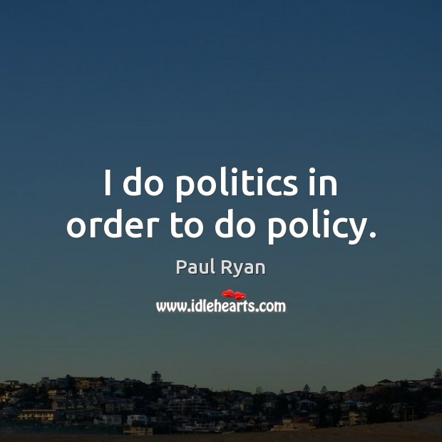 I do politics in order to do policy. Paul Ryan Picture Quote