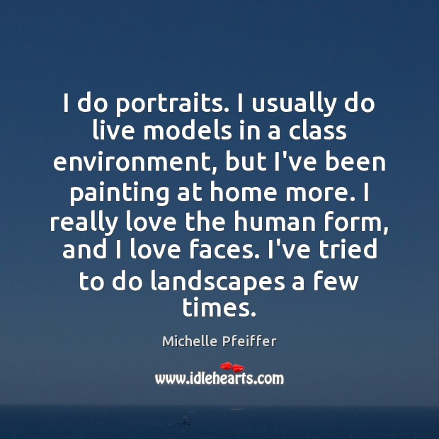 I do portraits. I usually do live models in a class environment, Michelle Pfeiffer Picture Quote