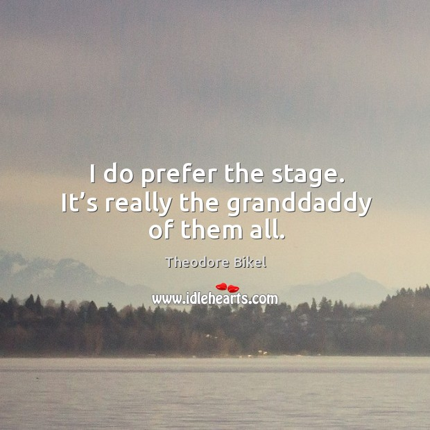 I do prefer the stage. It's really the granddaddy of them all. Image