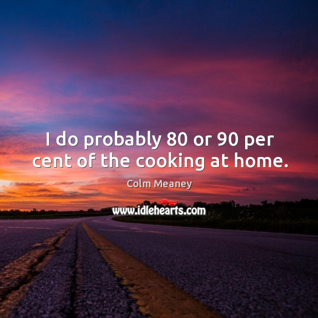 I do probably 80 or 90 per cent of the cooking at home. Colm Meaney Picture Quote