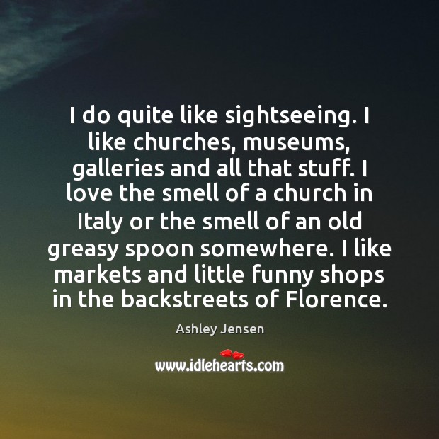 I do quite like sightseeing. I like churches, museums, galleries and all Ashley Jensen Picture Quote