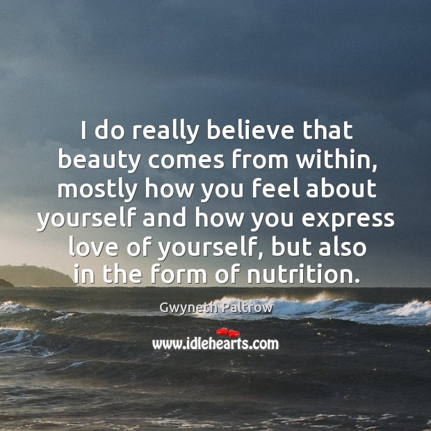I do really believe that beauty comes from within, mostly how you Image