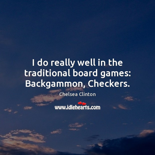 I do really well in the traditional board games: Backgammon, Checkers. Image