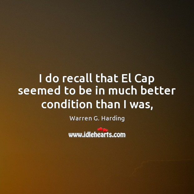 I do recall that El Cap seemed to be in much better condition than I was, Warren G. Harding Picture Quote