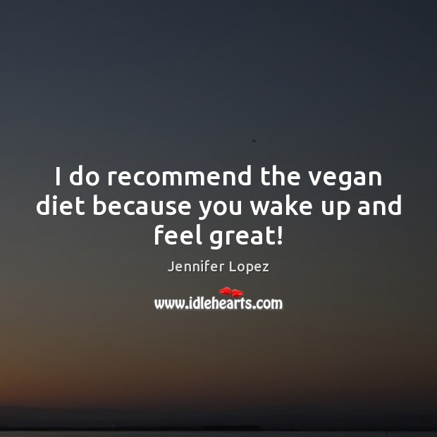 I do recommend the vegan diet because you wake up and feel great! Jennifer Lopez Picture Quote