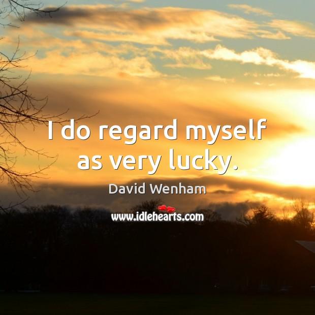 Image, I do regard myself as very lucky.