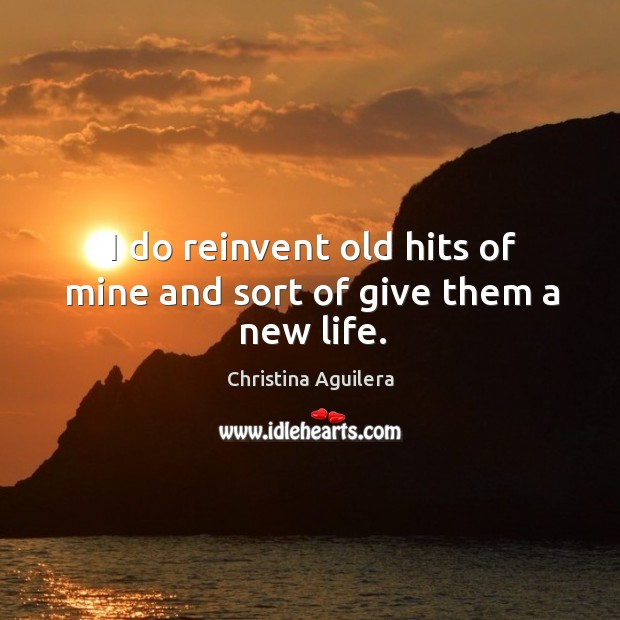 I do reinvent old hits of mine and sort of give them a new life. Image