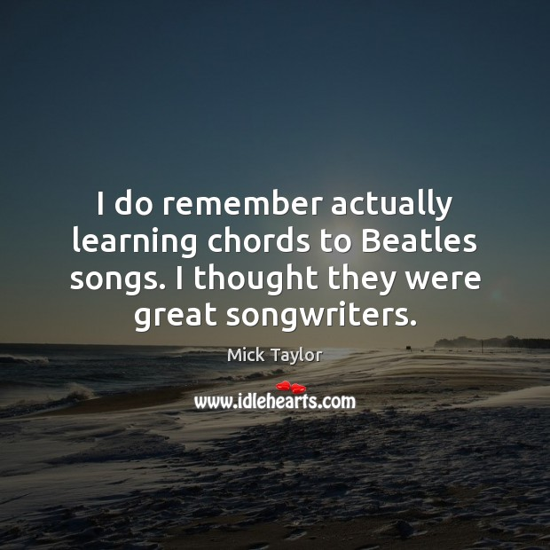 Image, I do remember actually learning chords to Beatles songs. I thought they