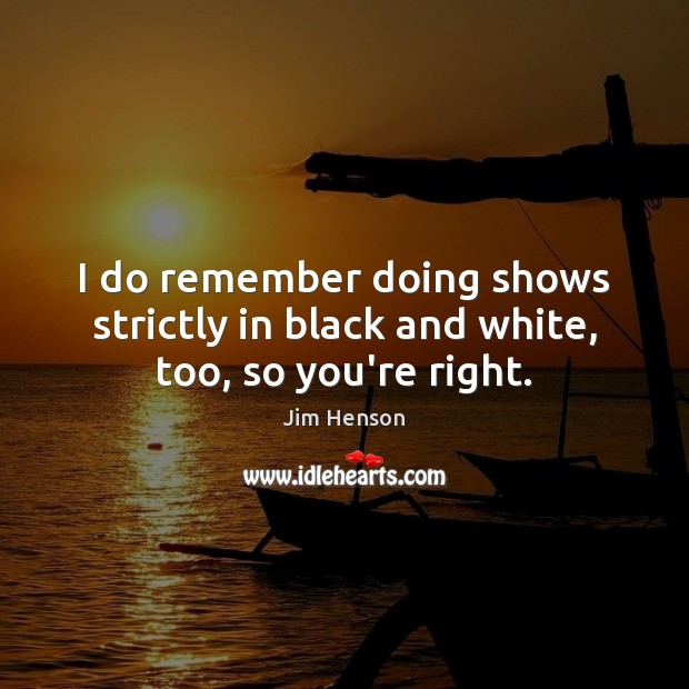 I do remember doing shows strictly in black and white, too, so you're right. Jim Henson Picture Quote