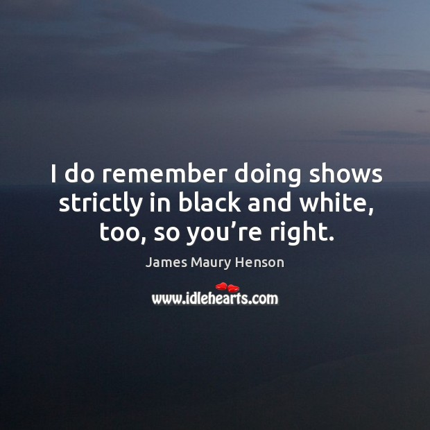 Image, I do remember doing shows strictly in black and white, too, so you're right.