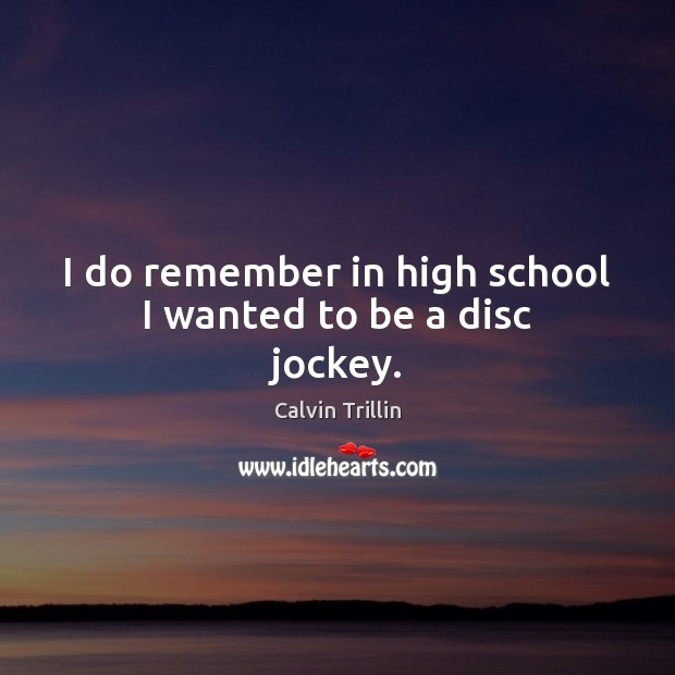 Image, I do remember in high school I wanted to be a disc jockey.