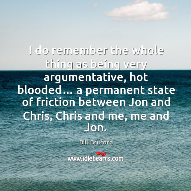 Image, I do remember the whole thing as being very argumentative, hot blooded…