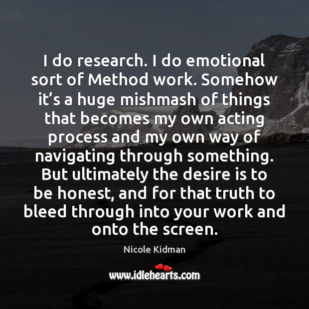 Nicole Kidman Picture Quote image saying: I do research. I do emotional sort of Method work. Somehow it'