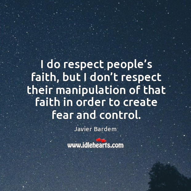 I do respect people's faith, but I don't respect their manipulation of that faith in order to create fear and control. Image