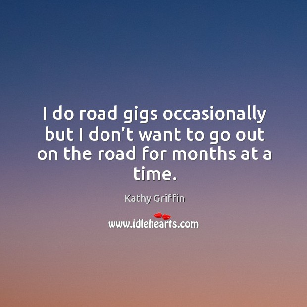 I do road gigs occasionally but I don't want to go out on the road for months at a time. Image