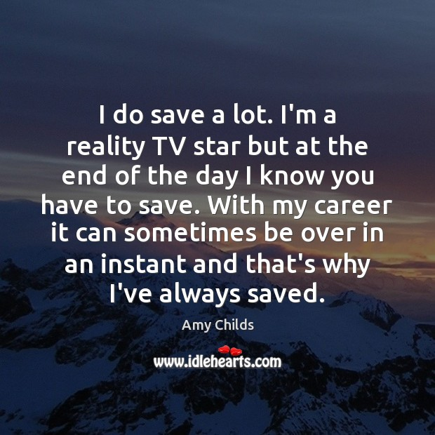 Image, I do save a lot. I'm a reality TV star but at