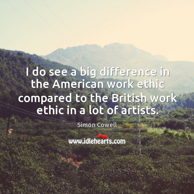 I do see a big difference in the American work ethic compared Simon Cowell Picture Quote